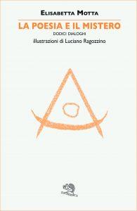 Elisabetta Motta - La poesia e il mistero - Dodici dialoghi - illustrazioni di Luciano Ragozzino, La vita Felice Editore, 2016